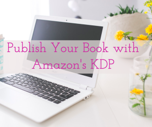 Kindle Direct Publishing – How to Self-Publish on Amazon